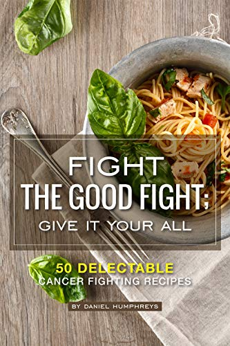 Fight the Good Fight; Give it Your All: 50 Delectable Cancer Fighting Recipes by Daniel Humphreys