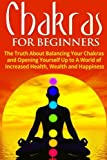 Chakras for Beginners: The Truth About Balancing Your Chakras and Opening Yourself Up to A World of Increased Health, Wealth and Happiness (Chakra Healing, Energy Healing, Reiki) (Volume 2)