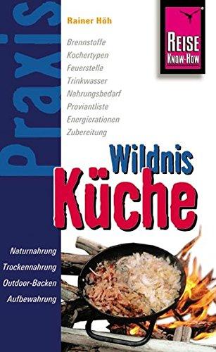 Reise Know-How Praxis Wildnis-Küche: Ratgeber mit vielen praxisnahen Tipps und Informationen (Sachbuch) Taschenbuch – 3. Januar 2012 Rainer Höh 3831710775 Themenkochbücher Camping