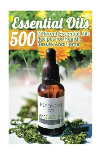 Essential Oils: 500 Different Essential Oils Recipes for Hea