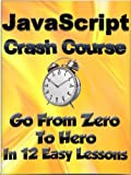 "JavaScript Crash Course : Go from ""Zero"" To ""Hero"" in 12 Easy Lessons (Learn To Code Book 4) offers"