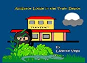 Alligator Loose in the Train Depot (Alligator Loose in the City Book 2)
