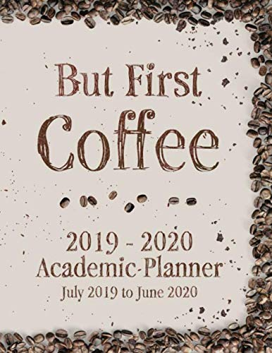But First Coffee 2019 - 2020 Academic Planner July 2019 to June 2020: Coffee and Caffeine Lovers Full Academic Year Calendar Planner Including ... Caffeine Addict Academic 2019 to 2020 Series) by Perfect Your Day Planners