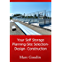 Your Self Storage, Planning - Site Selection - Design - Build: 201 Tips And Ideas To Save You Time And Money!