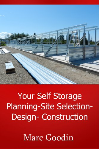 Your Self Storage, Planning - Site Selection - Design - Build: 201 Tips And Ideas To Save You Time And Money!   Third Edition Revised 2019