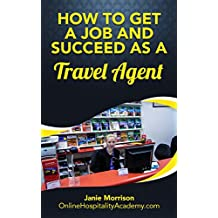 Travel Agent: Discover the Fastest, Cheapest, and Easiest Way to Get a Job and Succeed as a Travel Agent: Job Getting Tips & Strategies To Find The Job ... a Job and Succeed as a Travel Agent Book 1)