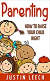 img - for Parenting: How to raise your child right, (Parenting, Teenage years,Strong Willed Child, Setting Limits, Parenting Solutions, Father, Mom, Family) (Parenting, ... Positive Parenting Solutions, Teenager) book / textbook / text book