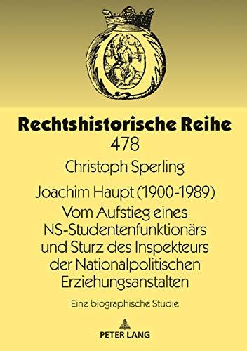 Joachim Haupt (1900-1989) Vom Aufstieg eines NS-Studentenfunktionaers und Sturz des Inspekteurs der Nationalpolitischen Erziehungsanstalten: Eine biographische Studie