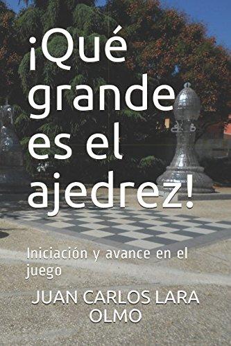 ¡Que grande es el ajedrez!: Iniciacion y avance en el juego (Spanish Edition) [JUAN CARLOS LARA OLMO] (Tapa Blanda)