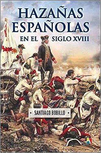 Hazañas españolas en el siglo XVIII: Amazon.es: Bobillo de Lucas Pinto, Santiago: Libros