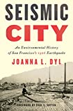 "Joanna Dyl, ""Seismic City: An Environmental History of San Francisco's 1906 Earthquake"" (U Washington Press, 2017)"