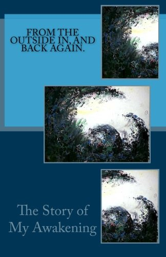 From The Outside In, And Back Again.: The Story Of My Awakening. PDF