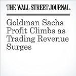 Goldman Sachs Profit Climbs as Trading Revenue Surges | Liz Hoffman,Rachel Louise Ensign