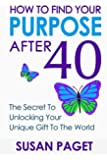 How To Find Your Purpose After 40: The Secret To Unlock Your Gift To The World