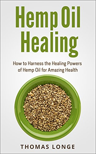 Hemp Oil Healing: How to Harness the Healing Powers of Hemp Oil for Amazing Health (Cannabis Oil, Marijuana, Hash Oil)