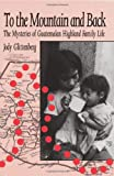 To the Mountain and Back : The Mysteries of Guatemalan Highland Family Life, Glittenberg, Joann E., 0881337927