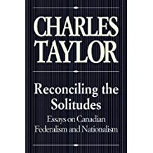 Reconciling the Solitudes: Essays on Canadian Federalism and Nationalism: Written by Charles Taylor, 1993 Edition, Publisher: McGill-Queen's University Press [Paperback]