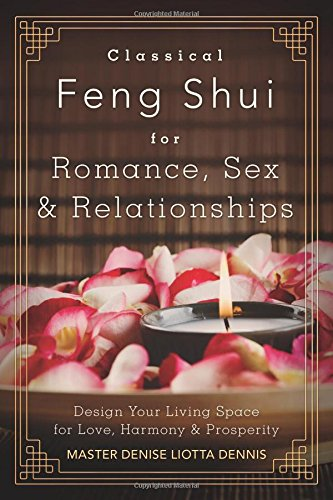 Classical Feng Shui for Romance Sex & Relationships: Design Your Living Space for Love Harmony & Prosperity