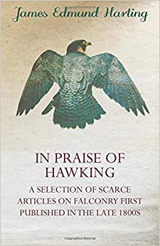 In Praise of Hawking - A Selection of Scarce Articles on Falconry First Published in the Late 1800s
