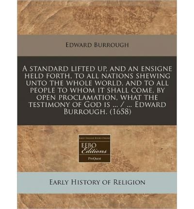 Download A Standard Lifted Up, and an Ensigne Held Forth, to All Nations Shewing Unto the Whole World, and to All People to Whom It Shall Come, by Open Proclamation, What the Testimony of God Is ... / ... Edward Burrough. (1658) (Paperback) - Common pdf epub