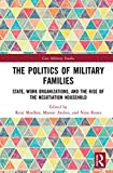 The Politics of Military Families: State, Work Organizations, and the Rise of the Negotiation Household (Cass Military Studies)