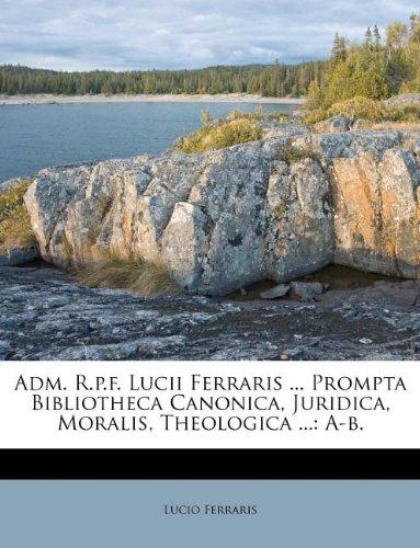 Download Adm. R.p.f. Lucii Ferraris ... Prompta Bibliotheca Canonica, Juridica, Moralis, Theologica ...: A-b. ebook