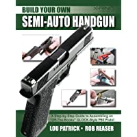 """Build Your Own Semi-Auto Handgun: A Step-by-Step Guide to Assembling an """"Off-the-Books"""" GLOCK-Style P80 Pistol"""