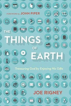 The Things of Earth: Treasuring God by Enjoying His Gifts by [Rigney, Joe]
