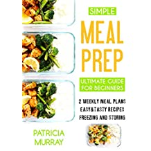 Simple Meal Prep Book: the Ultimate Guide for Beginners (2 Weekly Meal Plans, Easy & Tasty Recipes, Storing and Freezing)