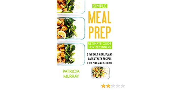 simple meal prep book the ultimate guide for beginners 2 weekly meal plans easy tasty recipes storing and freezing kindle edition by patricia