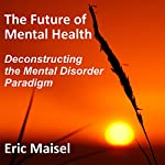 The Future of Mental Health: Deconstructing the Mental Disorder Paradigm | Eric Maisel