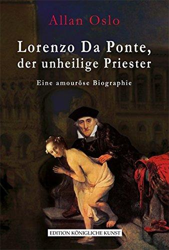Lorenzo Da Ponte, der unheilige Priester: Eine amouröse Biographie