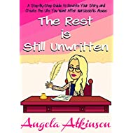 The Rest is Still Unwritten: How to Rewrite Your Story After Narcissistic Abuse (Detoxify Your Life Book 7)