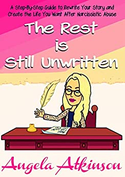 The Rest is Still Unwritten: How to Rewrite Your Story After Narcissistic Abuse (Detoxify Your Life Book 7) by [Atkinson, Angela]
