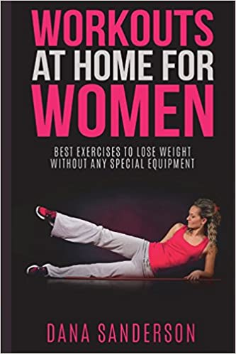 Workouts At Home For Women Best Exercises To Lose Weight Without Any Special Equipment Fat Burning Exercises Sanderson Dana 9781521217689 Amazon Com Books