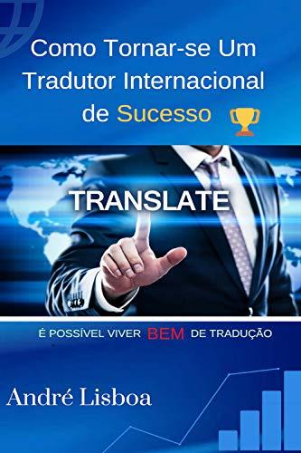 Como Tornar-se um Tradutor Internacional de Sucesso: É possível viver bem de tradução (Portuguese Edition) por André Lisboa