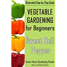 Simple Vegetable Gardening for Beginners. Sweet Bell Pepper: Illustrated Step-by-Step Guide