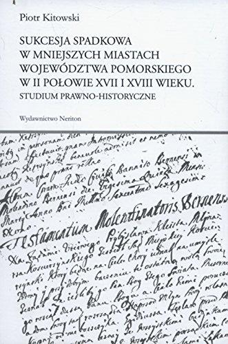 Sukcesja spadkowa w mniejszych miastach wojewodztwa pomorskiego w II polowie XVII i XVIII wieku Kitowski Piotr