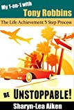 My 1-on-1 with Tony Robbins: Be Unstoppable with this 5 Step Life Achievement Process (Lifestyle Design Series Book 2)