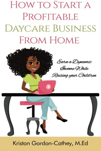How to Start a Profitable Daycare Business from Home: Earn a Dynamic Income While Raising your Children
