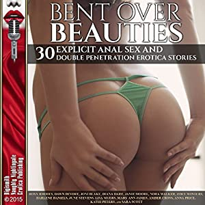 Bent Over Beauties: 30 Explicit Anal Sex and Double Penetration Erotica Stories Audiobook