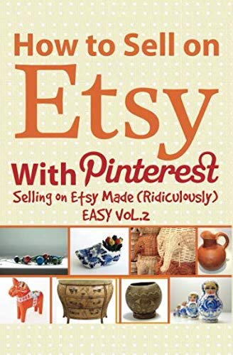 How to Sell on Etsy With Pinterest: Selling on Etsy Made Ridiculously Easy Vol.2