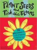 Plant Seeds And Pick The Blooms: 36 Affirmations For A Life Of Balance, Creativity, And Fulfillment