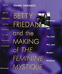 Betty Friedan and the Making of the Feminine Mystique: The American Left, the Cold War, and Modern Feminism (Culture, Politics, and the Cold War)