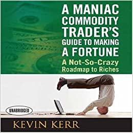 Book A Maniac Commodity Trader's Guide to Making a Fortune: A Not-So Crazy Roadmap to Riches (Your Coach in a Box)