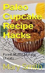 Paleo Cupcake Recipe Hacks: Paleo Muffin Making Cheats (Cook Book 11)