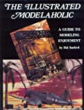 The Illustrated Modelaholic : A Guide to Modeling Enjoyment, Sanford, Harold A., 0962149209