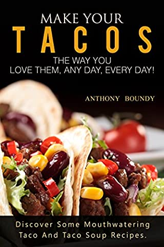 Make Your Tacos The Way You Love Them, Any Day, Every Day!: Discover Some Mouthwatering Taco And Taco Soup (Free Make Y)