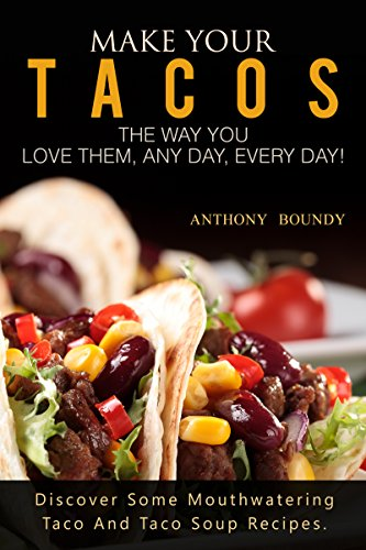 #freebooks – Make Your Tacos The Way You Love Them, Any Day, Every Day!: Discover Some Mouthwatering Taco And Taco Soup Recipes. by Anthony Boundy