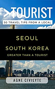 Greater Than a Tourist – Seoul South Korea: 50 Travel Tips from a Local by [Civilyte, Agne, Tourist, Greater Than a]
